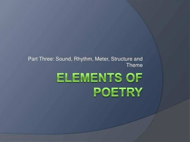 Elements of Poetry<br />Part Three: Sound, Rhythm, Meter, Structure and Theme<br />