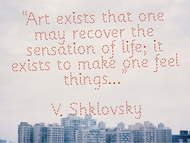"""Art ex ists that one   ma  y recover the  sensati on of life; itexists to m ake one feel        things...""     V. Shklovsky"