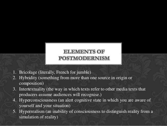 ELEMENTS OF POSTMODERNISM 1. Bricolage (literally, French for jumble) 2. Hybridity (something from more than one source in...