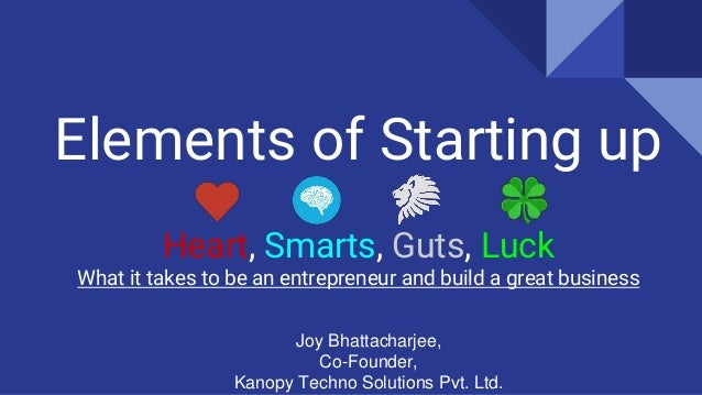 Elements of Starting up Heart, Smarts, Guts, Luck What it takes to be an entrepreneur and build a great business Joy Bhatt...
