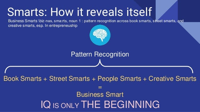 Smarts: How it reveals itself Pattern Recognition Book Smarts + Street Smarts + People Smarts + Creative Smarts = Business...