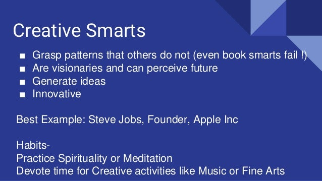 Creative Smarts ■ Grasp patterns that others do not (even book smarts fail !) ■ Are visionaries and can perceive future ■ ...
