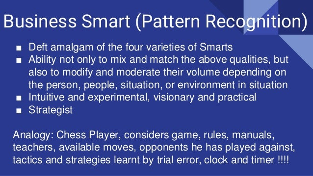Business Smart (Pattern Recognition) ■ Deft amalgam of the four varieties of Smarts ■ Ability not only to mix and match th...