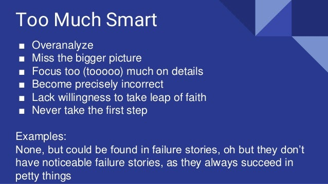 Too Much Smart ■ Overanalyze ■ Miss the bigger picture ■ Focus too (tooooo) much on details ■ Become precisely incorrect ■...