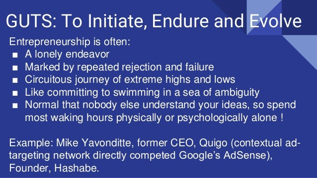 GUTS: To Initiate, Endure and Evolve Entrepreneurship is often: ■ A lonely endeavor ■ Marked by repeated rejection and fai...