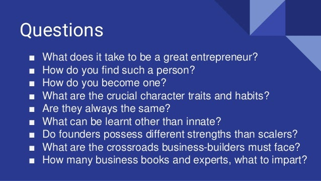 Questions ■ What does it take to be a great entrepreneur? ■ How do you find such a person? ■ How do you become one? ■ What...