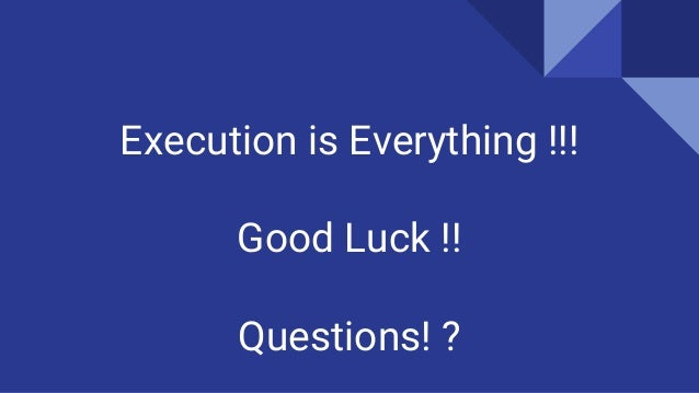 Execution is Everything !!! Good Luck !! Questions! ?