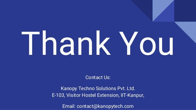 Thank You Contact Us: Kanopy Techno Solutions Pvt. Ltd. E-103, Visitor Hostel Extension, IIT-Kanpur, Email: contact@kanopy...