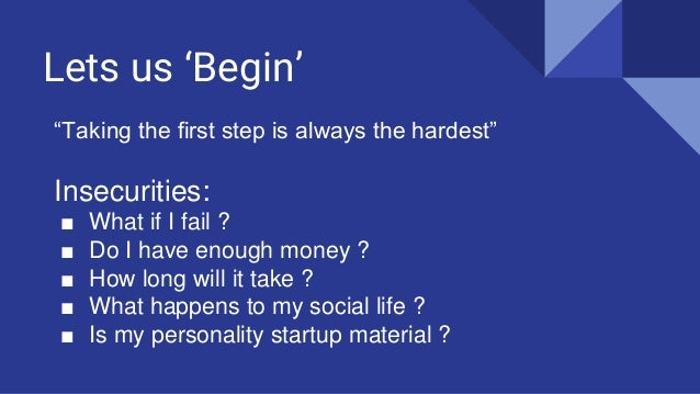 """Lets us 'Begin' """"Taking the first step is always the hardest"""" Insecurities: ■ What if I fail ? ■ Do I have enough money ? ..."""