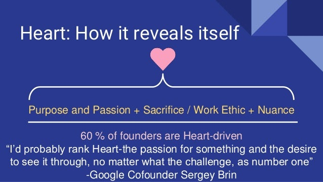 """Heart: How it reveals itself Purpose and Passion + Sacrifice / Work Ethic + Nuance 60 % of founders are Heart-driven """"I'd ..."""