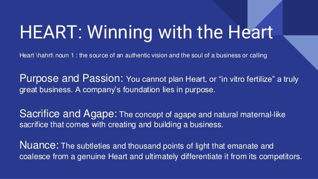 HEART: Winning with the Heart Heart hahrt noun 1 : the source of an authentic vision and the soul of a business or calling...