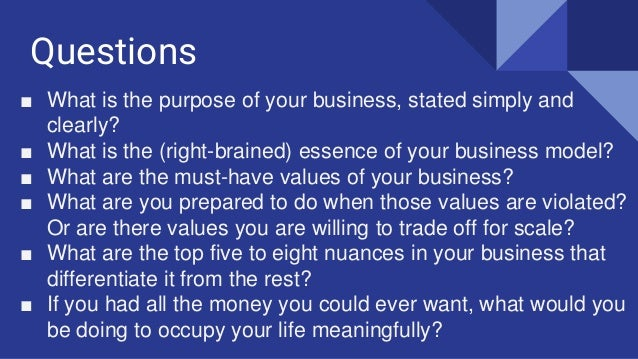 Questions ■ What is the purpose of your business, stated simply and clearly? ■ What is the (right-brained) essence of your...