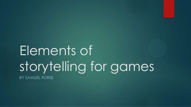 Elements of storytelling for games BY SAMUEL FORSE