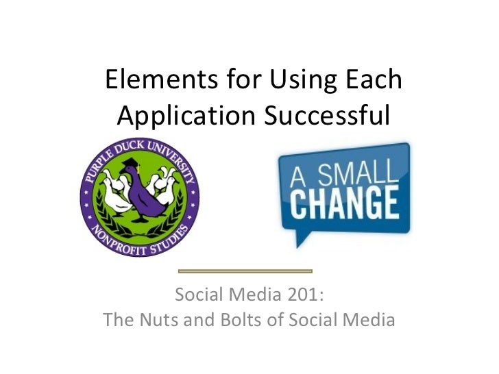 Elements for Using Each Application Successful Social Media 201: The Nuts and Bolts of Social Media
