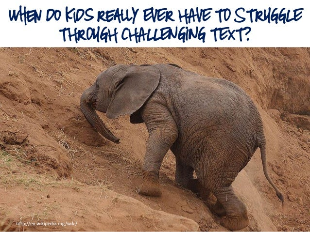 When do Kids Really EVER HAVE TO STRUGGLE THROUGH CHALLENGING TEXT? http://en.wikipedia.org/wiki/