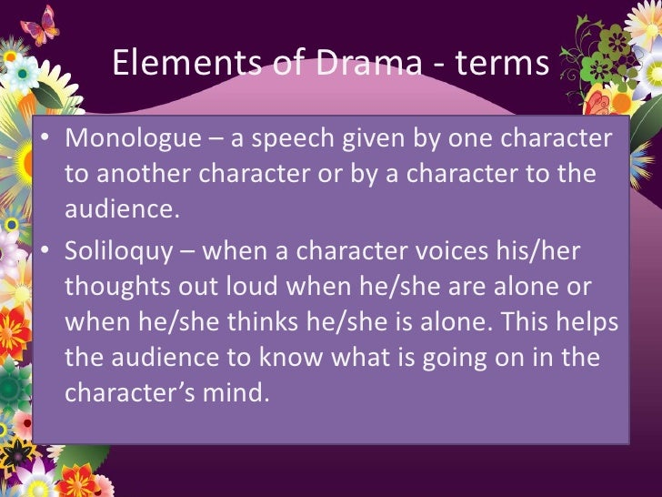 Elements of Drama - terms• Monologue – a speech given by one character  to another character or by a character to the  aud...