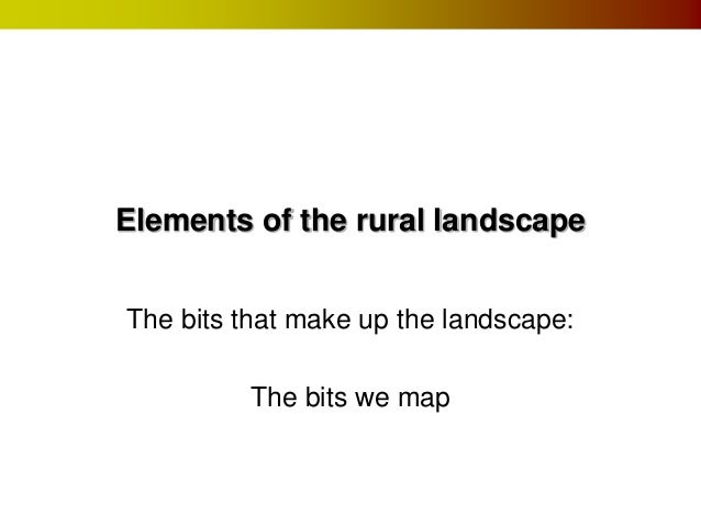 Elements of the rural landscape  The bits that make up the landscape:  The bits we map
