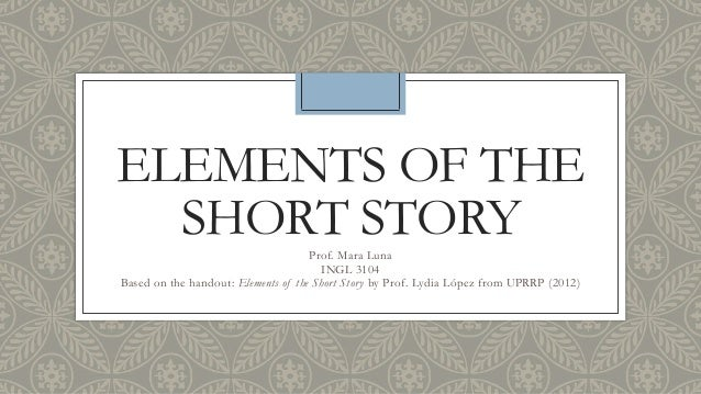 ELEMENTS OF THE SHORT STORYProf. Mara Luna INGL 3104 Based on the handout: Elements of the Short Story by Prof. Lydia Lópe...