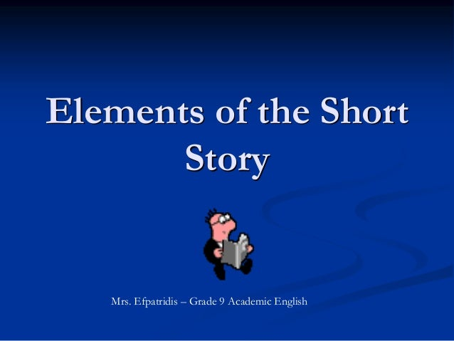 Elements of the Short Story Mrs. Efpatridis – Grade 9 Academic English