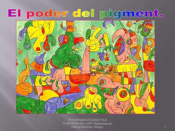 El poder del pigment. <br />1<br />PROGRAMACIÓ DIDÀCTICA D'HISTÒRIA DE L'ART. Elaborada per Helena Martínez i Alegre.<br />