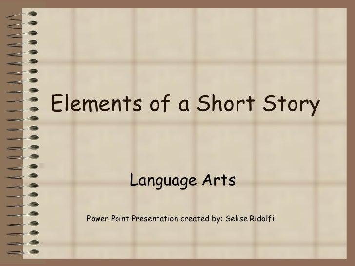 Elements of a Short Story Language Arts Power Point Presentation created by: Selise Ridolfi