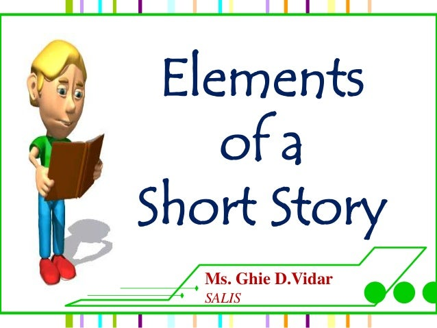 Elements    of aShort Story  Ms. Ghie D.Vidar  SALIS