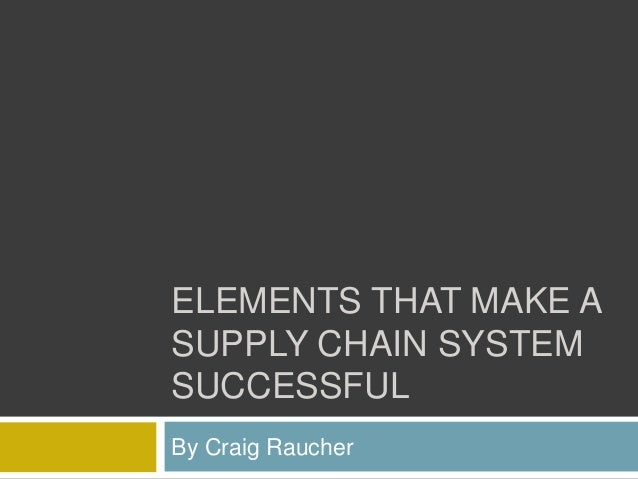 ELEMENTS THAT MAKE A SUPPLY CHAIN SYSTEM SUCCESSFUL By Craig Raucher