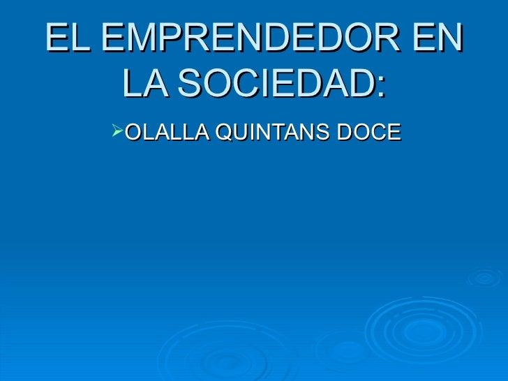 EL EMPRENDEDOR EN LA SOCIEDAD: <ul><li>OLALLA QUINTANS DOCE </li></ul>