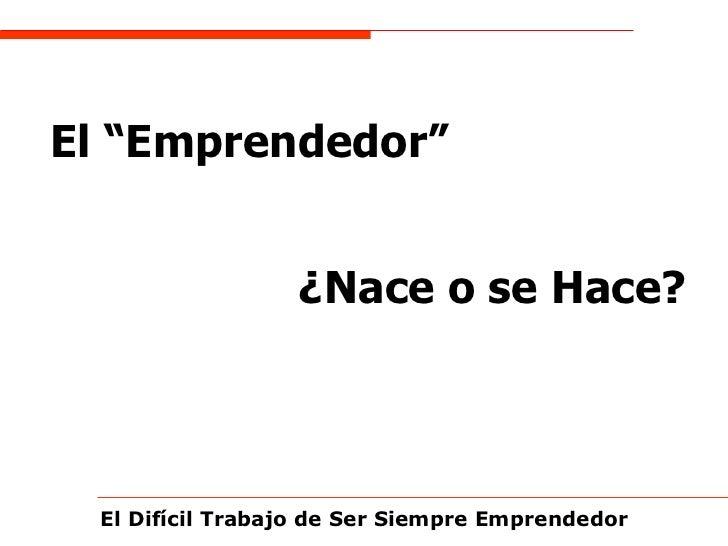 """El Difícil Trabajo de Ser Siempre Emprendedor El """"Emprendedor""""   ¿Nace o se Hace?"""