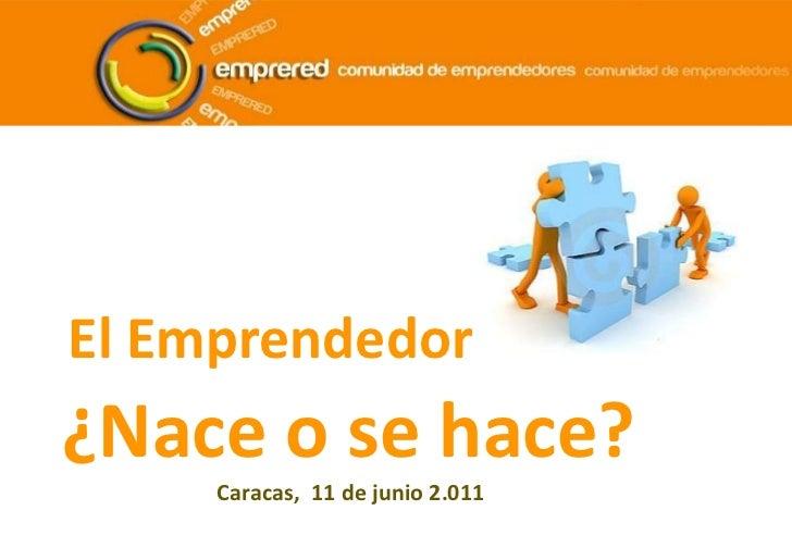 El Emprendedor<br />¿Nace o se hace?<br />Caracas,  11 de junio 2.011<br />