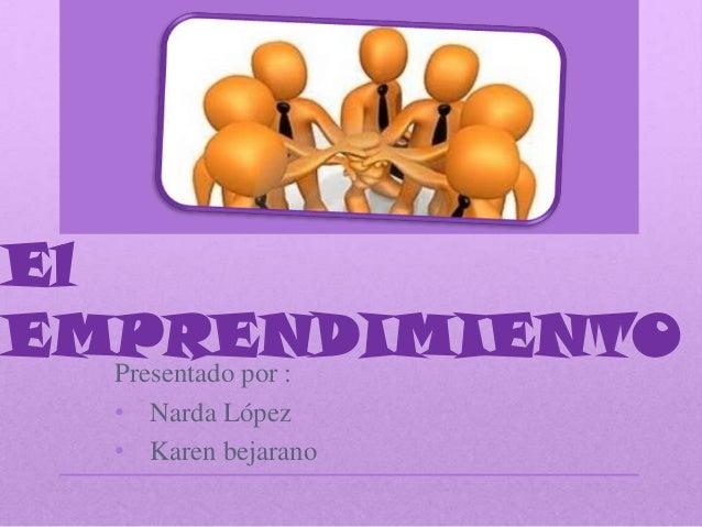 El EMPRENDIMIENTOPresentado por : • Narda López • Karen bejarano