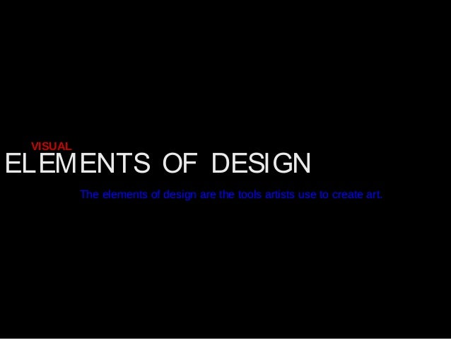 ELEMENTS OF DESIGN VISUAL The elements of design are the tools artists use to create art.