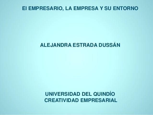 El EMPRESARIO, LA EMPRESA Y SU ENTORNO  ALEJANDRA ESTRADA DUSSÁN  UNIVERSIDAD DEL QUINDÍO  CREATIVIDAD EMPRESARIAL