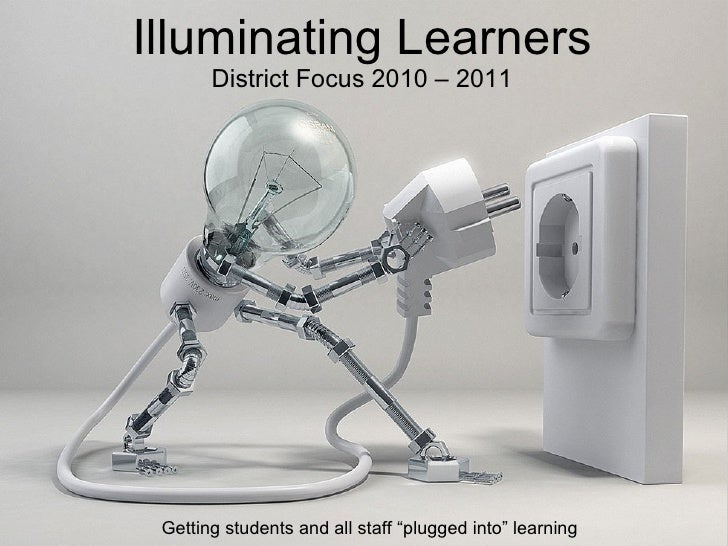 """Illuminating Learners District Focus 2010 – 2011 Getting students and all staff """"plugged into"""" learning"""