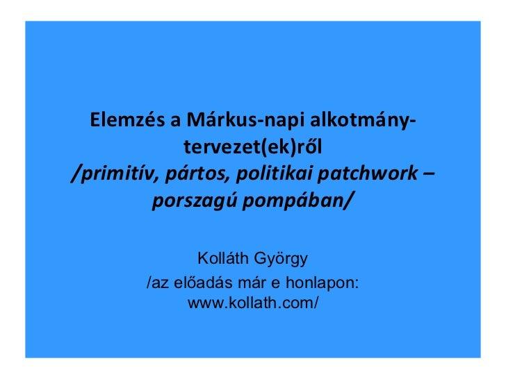 Elemzés a Márkus-napi alkotmány-tervezet(ek)ről /primitív, pártos, politikai patchwork – porszagú pompában/ Kolláth György...