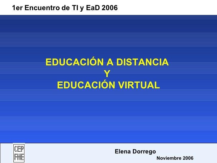 EDUCACIÓN A DISTANCIA  Y  EDUCACIÓN VIRTUAL 1er Encuentro de TI y EaD 2006   Elena Dorrego   Noviembre 2006