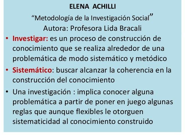 """ELENA ACHILLI """"Metodología de la Investigación Social"""" Autora: Profesora Lida Bracali • Investigar: es un proceso de const..."""