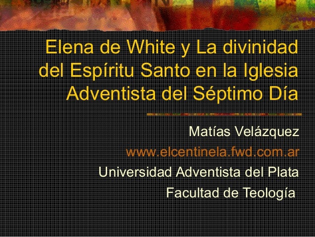 Elena de White y La divinidad del Espíritu Santo en la Iglesia Adventista del Séptimo Día Matías Velázquez www.elcentinela...