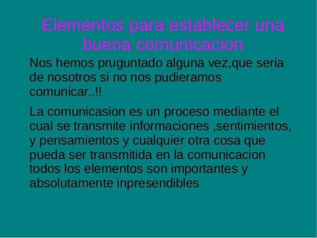 Elementos para establecer una      buena comunicacionNos hemos pruguntado alguna vez,que seriade nosotros si no nos pudier...