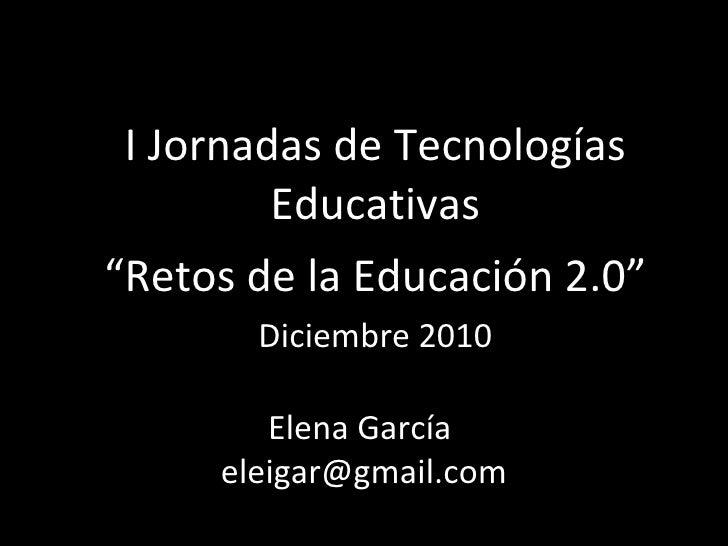 """Elena García  [email_address] I Jornadas de Tecnologías Educativas """" Retos de la Educación 2.0""""  Diciembre 2010"""