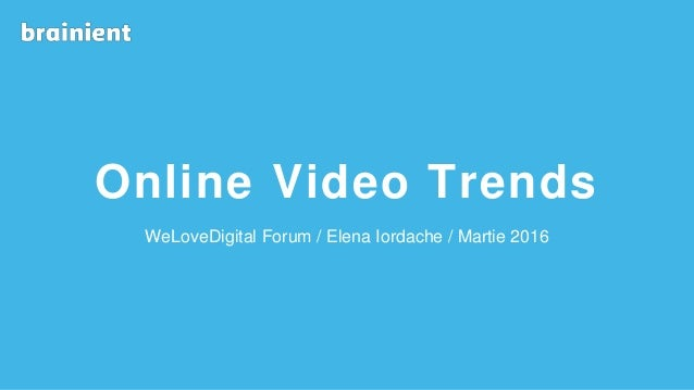 Online Video Trends WeLoveDigital Forum / Elena Iordache / Martie 2016