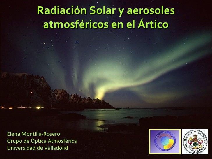 Radiación Solar y aerosoles atmosféricos en el Ártico Elena Montilla-Rosero Grupo de Óptica Atmosférica Universidad de Val...