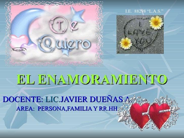 """EL ENAMORAMIENTO DOCENTE:  LIC. JAVIER DUEÑAS A. AREA:   PERSONA,FAMILIA Y RR.HH. I.E.  88298 """"L.A.S."""""""