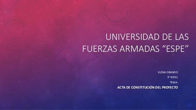 """UNIVERSIDAD DE LAS FUERZAS ARMADAS """"ESPE"""" ELENA OBANDO 9° NIVEL TEMA: ACTA DE CONSTITUCIÓN DEL PROYECTO"""