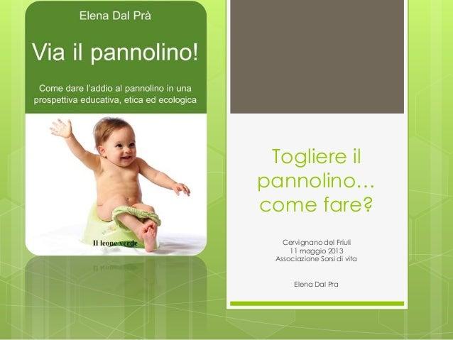 Togliere ilpannolino…come fare?Cervignano del Friuli11 maggio 2013Associazione Sorsi di vitaElena Dal Pra