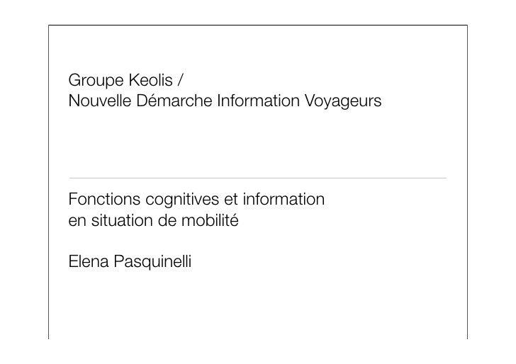 Groupe Keolis / Nouvelle Démarche Information Voyageurs     Fonctions cognitives et information en situation de mobilité  ...