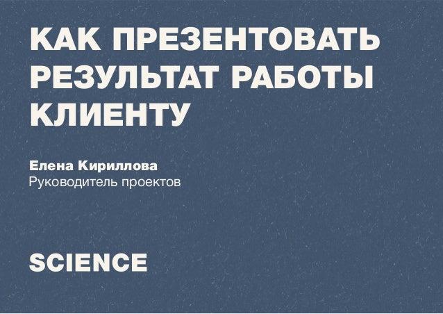 КАК ПРЕЗЕНТОВАТЬ РЕЗУЛЬТАТ РАБОТЫ КЛИЕНТУ Елена Кириллова Руководитель проектов