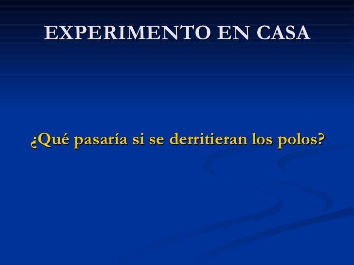 EXPERIMENTO EN CASA <ul><li>¿Qué pasaría si se derritieran los polos? </li></ul>