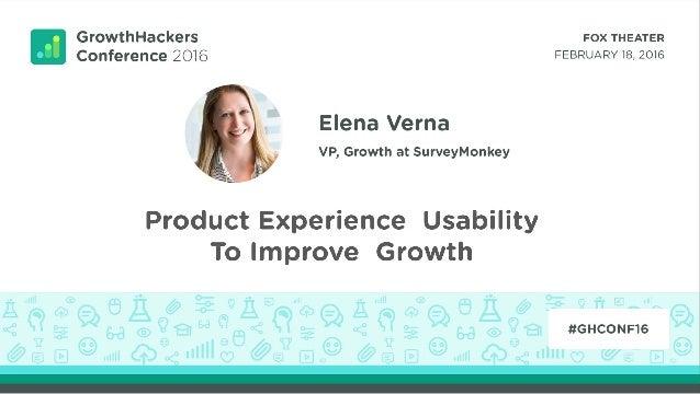 Product Experience Usability to Improve Growth Elena Verna VP, Growth and Analytics SurveyMonkey