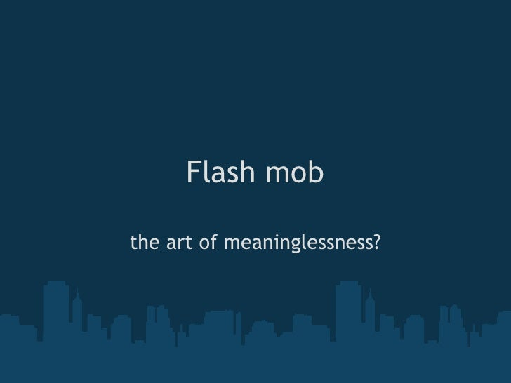 Flash mob  the art of meaninglessness?